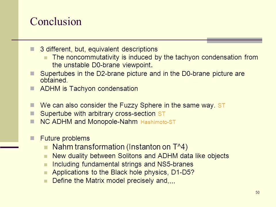 50 Conclusion 3 different, but, equivalent descriptions The noncommutativity is induced by the tachyon condensation from the unstable D0-brane viewpoint.
