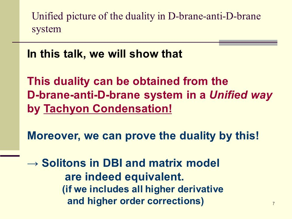 7 Unified picture of the duality in D-brane-anti-D-brane system In this talk, we will show that This duality can be obtained from the D-brane-anti-D-brane system in a Unified way by Tachyon Condensation.