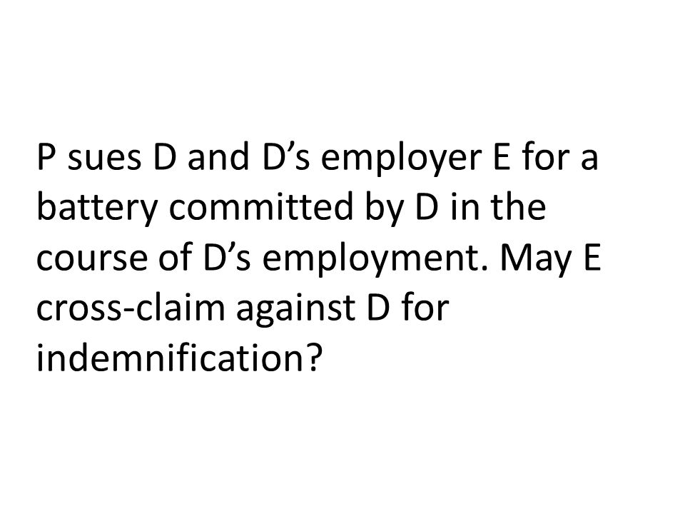 P sues D and D's employer E for a battery committed by D in the course of D's employment. May E cross-claim against D for indemnification?