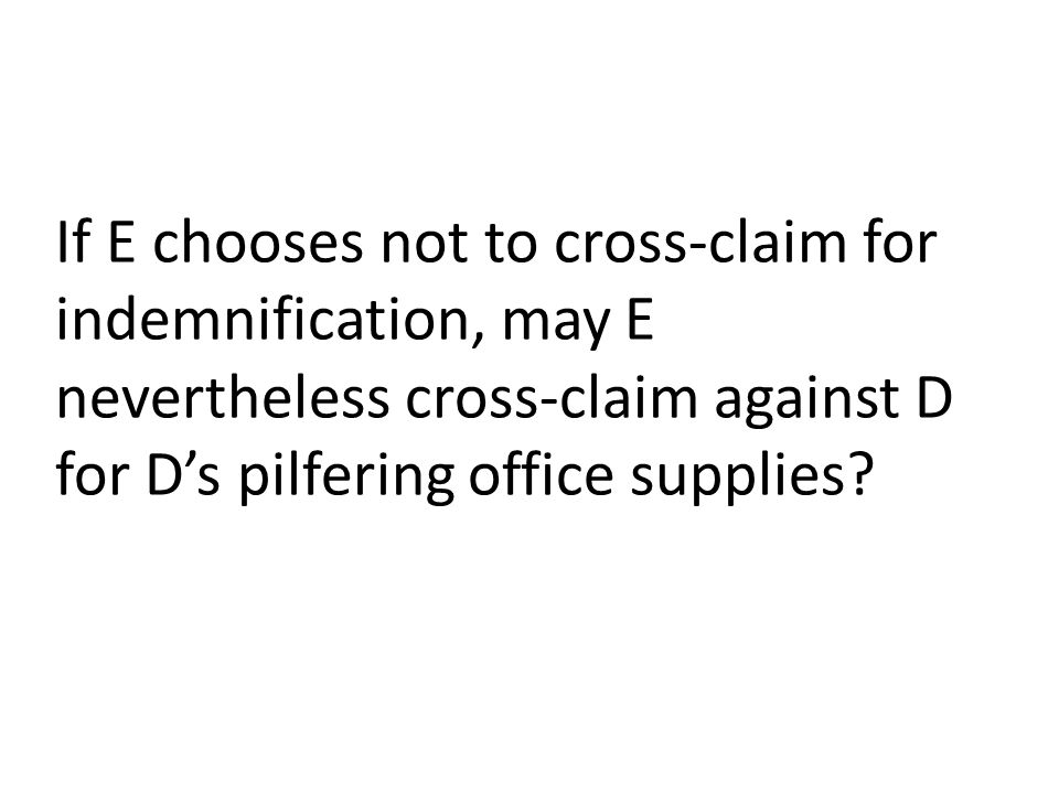 If E chooses not to cross-claim for indemnification, may E nevertheless cross-claim against D for D's pilfering office supplies?