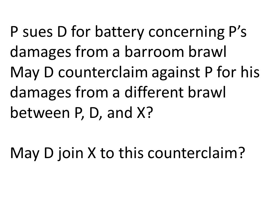 P sues D for battery concerning P's damages from a barroom brawl May D counterclaim against P for his damages from a different brawl between P, D, and X.