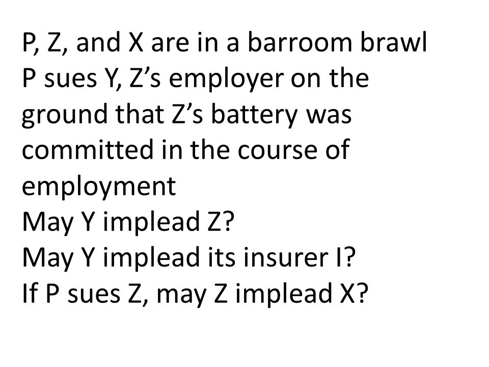 P, Z, and X are in a barroom brawl P sues Y, Z's employer on the ground that Z's battery was committed in the course of employment May Y implead Z.