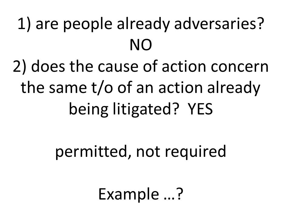 1) are people already adversaries? NO 2) does the cause of action concern the same t/o of an action already being litigated? YES permitted, not requir