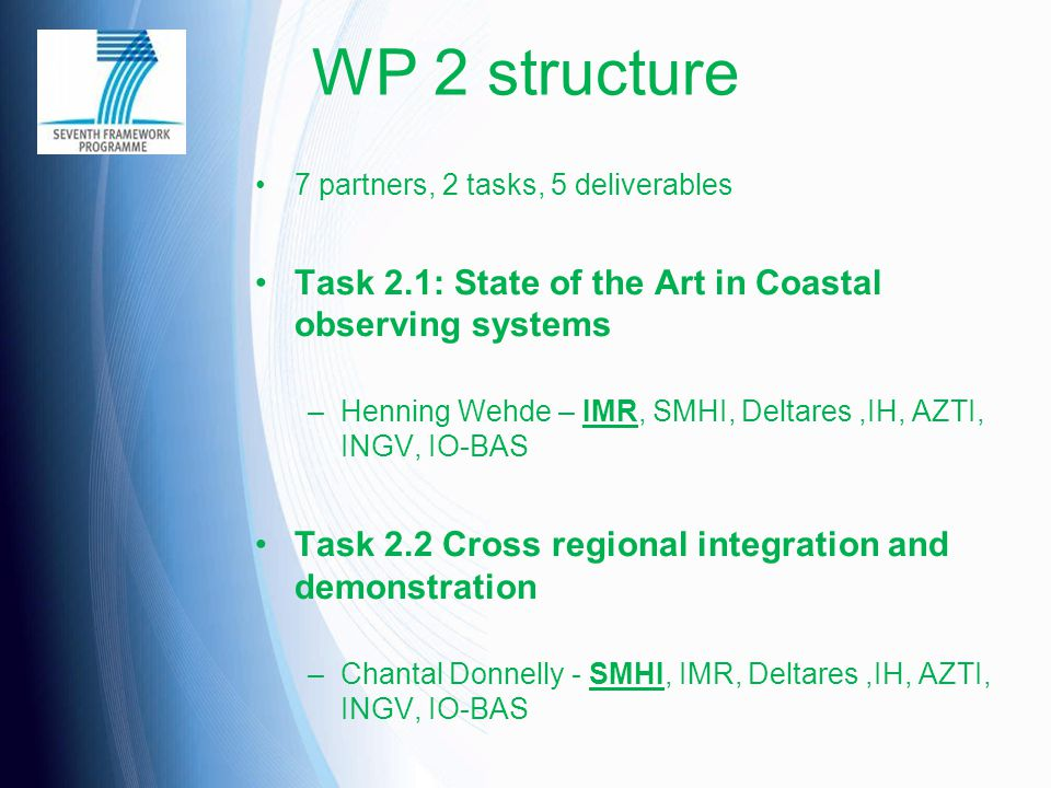 WP 2 structure 7 partners, 2 tasks, 5 deliverables Task 2.1: State of the Art in Coastal observing systems –Henning Wehde – IMR, SMHI, Deltares,IH, AZ