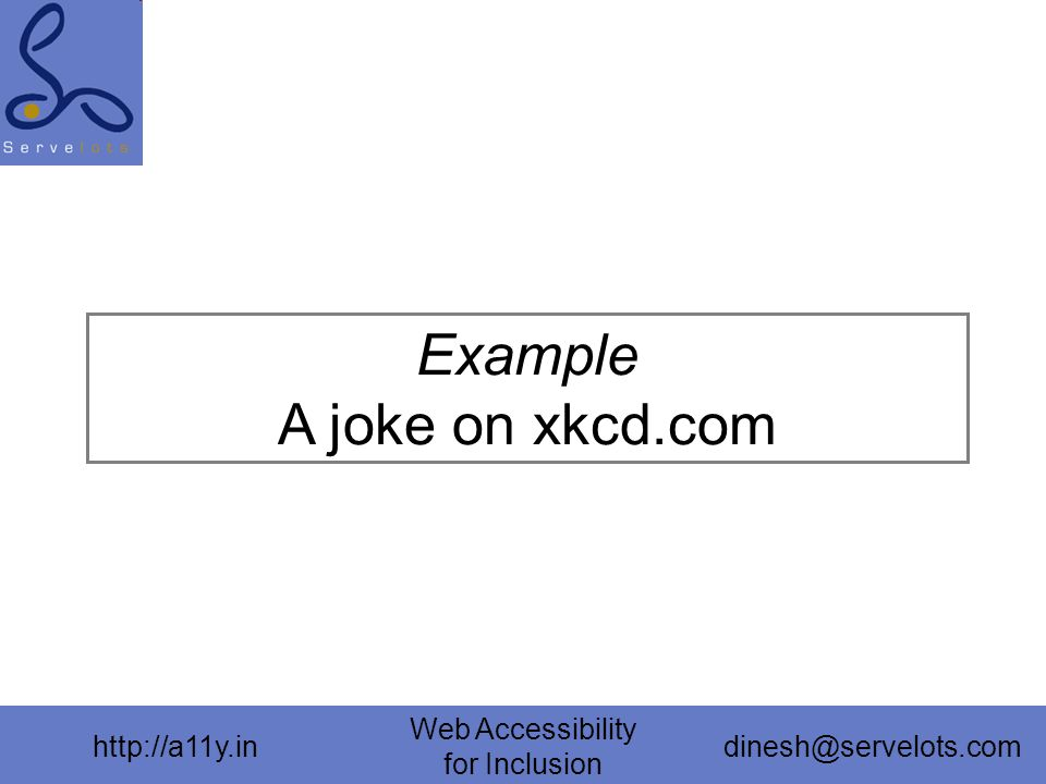 http://a11y.in Web Accessibility for Inclusion dinesh@servelots.com Example A joke on xkcd.com