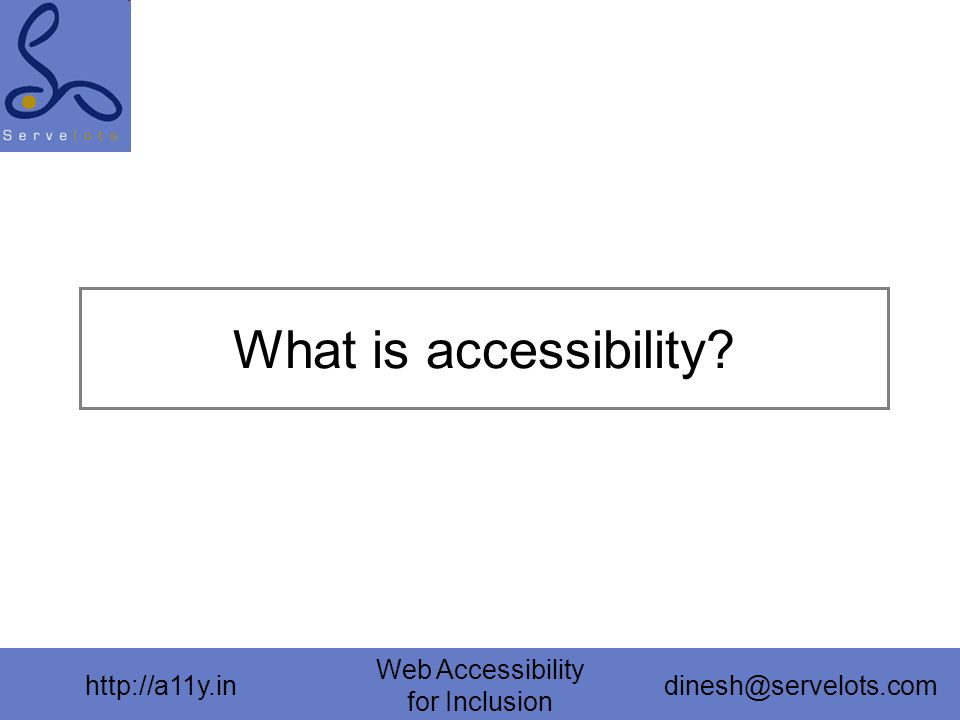 http://a11y.in Web Accessibility for Inclusion dinesh@servelots.com What is accessibility?