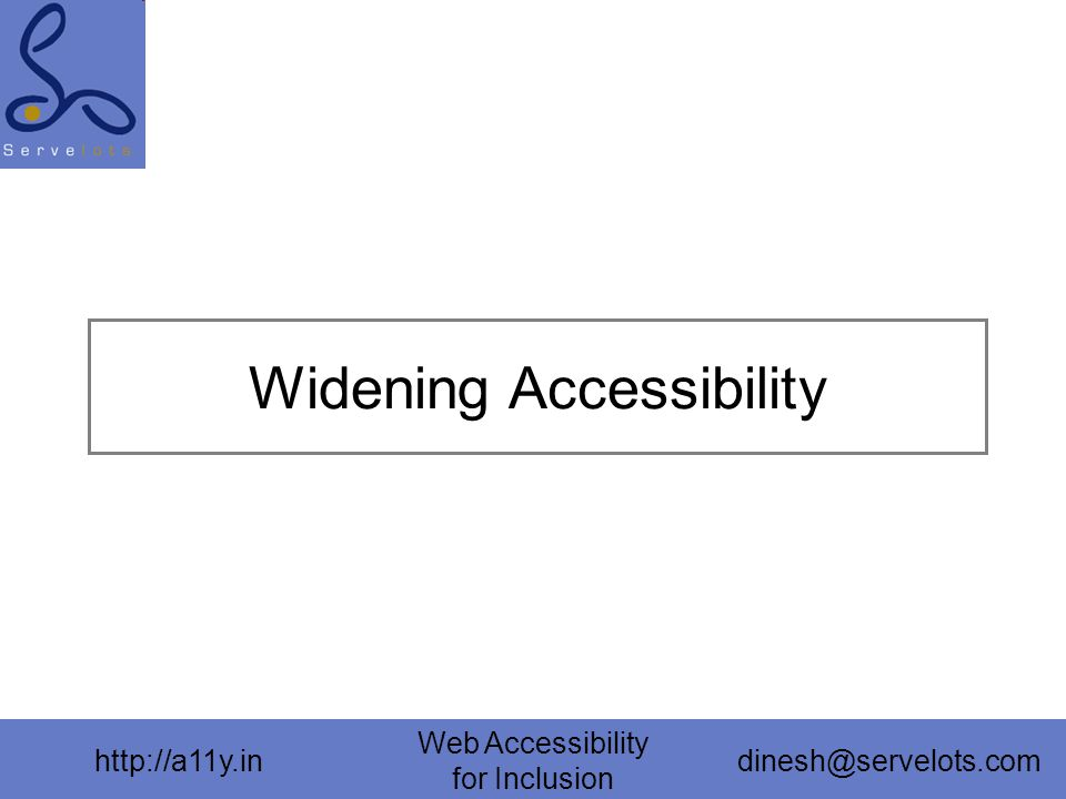 http://a11y.in Web Accessibility for Inclusion dinesh@servelots.com Widening Accessibility