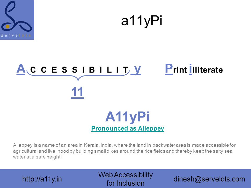 http://a11y.in Web Accessibility for Inclusion dinesh@servelots.com a11yPi A C C E S S I B I L I T y 11 P rint i lliterate A11yPi Pronounced as Alleppey Pronounced as Alleppey Alleppey is a name of an area in Kerala, India, where the land in backwater area is made accessible for agricultural and livelihood by building small dikes around the rice fields and thereby keep the salty sea water at a safe height!