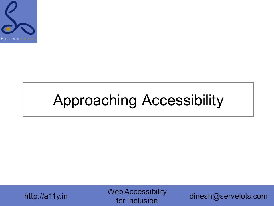 http://a11y.in Web Accessibility for Inclusion dinesh@servelots.com Approaching Accessibility