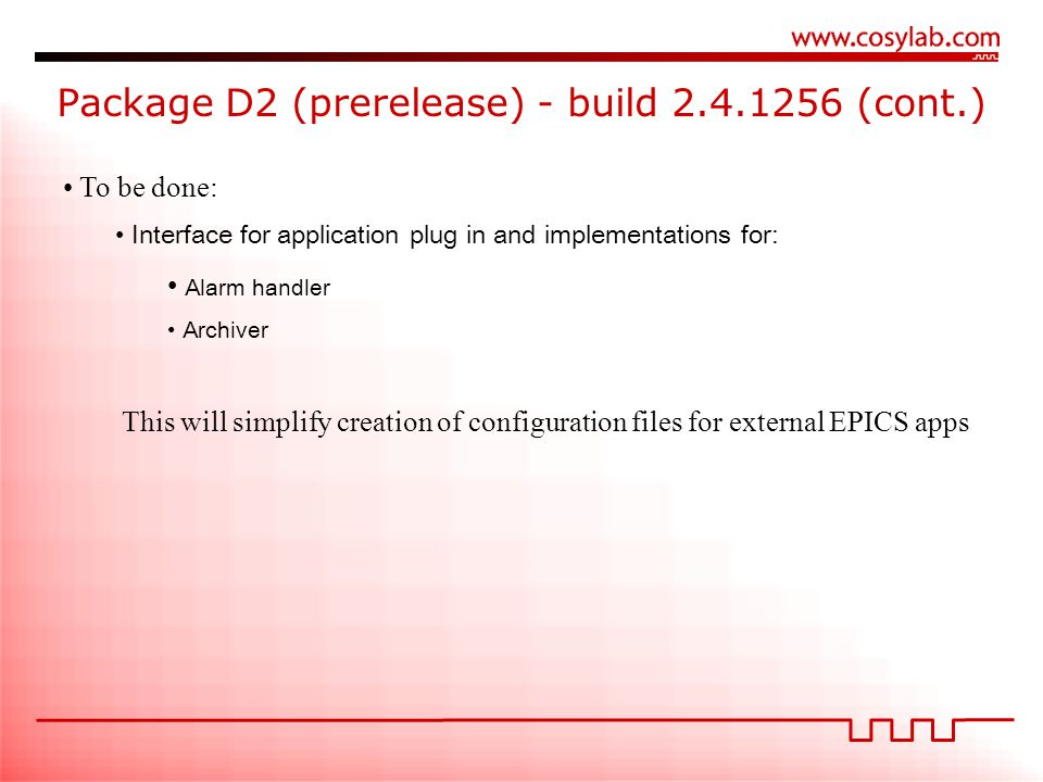 Package D2 (prerelease) - build 2.4.1256 (cont.) To be done: Interface for application plug in and implementations for: Alarm handler Archiver This will simplify creation of configuration files for external EPICS apps