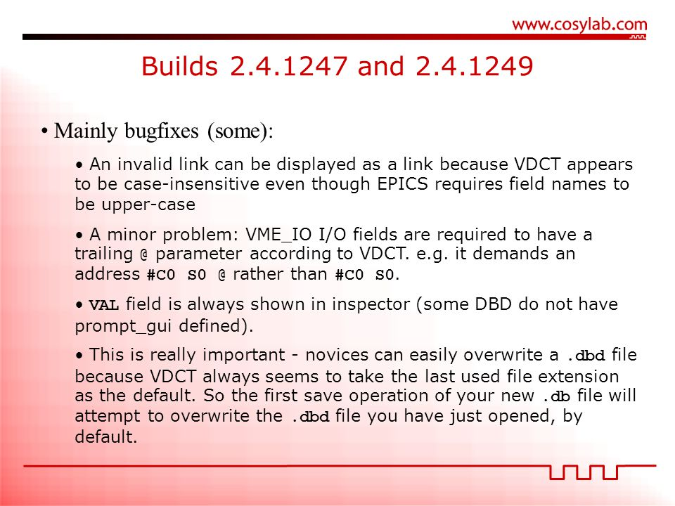 Builds 2.4.1247 and 2.4.1249 Mainly bugfixes (some): An invalid link can be displayed as a link because VDCT appears to be case-insensitive even though EPICS requires field names to be upper-case A minor problem: VME_IO I/O fields are required to have a trailing @ parameter according to VDCT.