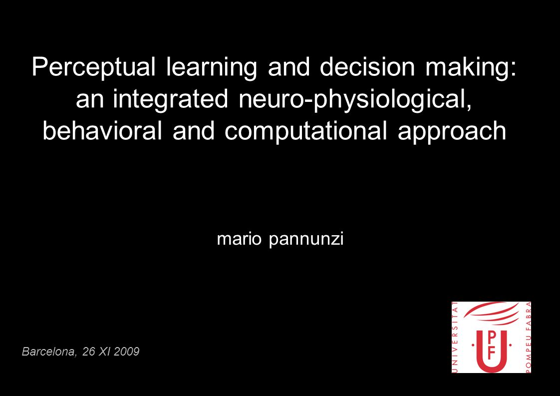 Perceptual learning and decision making: an integrated neuro-physiological, behavioral and computational approach mario pannunzi Barcelona, 26 XI 2009