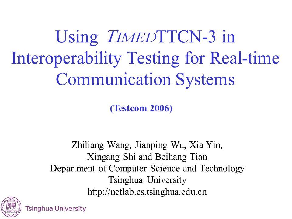 Using TTCN-3 in Interoperability Testing for Real-time Communication Systems Zhiliang Wang, Jianping Wu, Xia Yin, Xingang Shi and Beihang Tian Departm