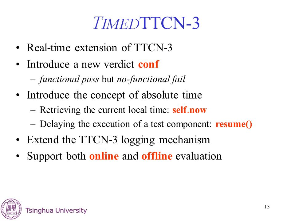 13 TTCN-3 Real-time extension of TTCN-3 Introduce a new verdict conf –functional pass but no-functional fail Introduce the concept of absolute time –Retrieving the current local time: self.now –Delaying the execution of a test component: resume() Extend the TTCN-3 logging mechanism Support both online and offline evaluation
