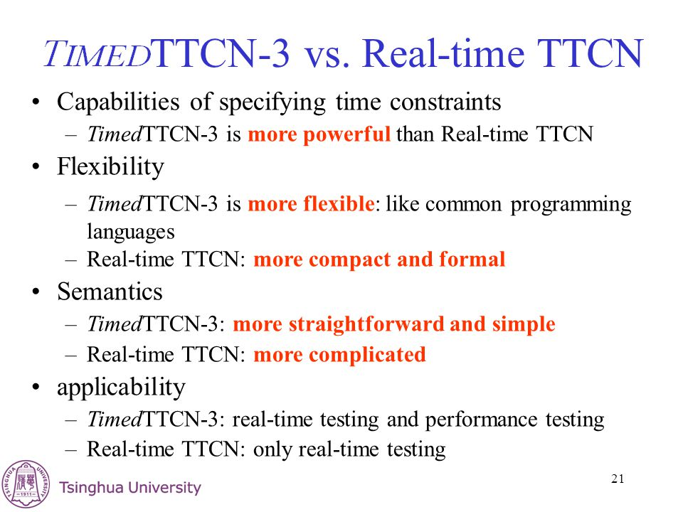 21 TTCN-3 vs. Real-time TTCN Capabilities of specifying time constraints –TimedTTCN-3 is more powerful than Real-time TTCN Flexibility –TimedTTCN-3 is