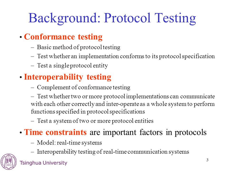 3 Background: Protocol Testing Conformance testing – Basic method of protocol testing – Test whether an implementation conforms to its protocol specification – Test a single protocol entity Interoperability testing – Complement of conformance testing – Test whether two or more protocol implementations can communicate with each other correctly and inter-operate as a whole system to perform functions specified in protocol specifications – Test a system of two or more protocol entities Time constraints are important factors in protocols – Model: real-time systems – Interoperability testing of real-time communication systems