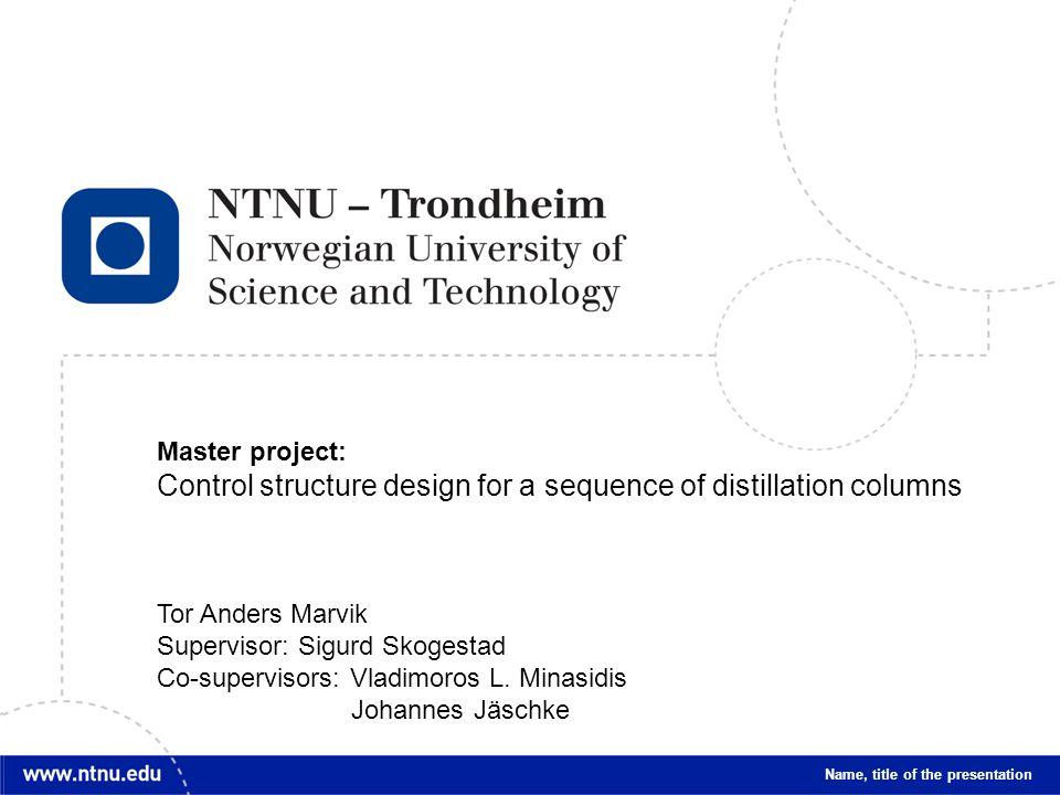 1 Name, title of the presentation Master project: Control structure design for a sequence of distillation columns Tor Anders Marvik Supervisor: Sigurd Skogestad Co-supervisors: Vladimoros L.