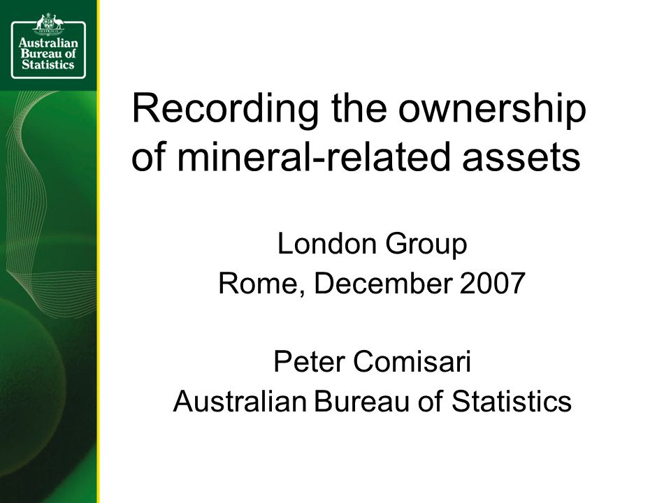 Recording the ownership of mineral-related assets London Group Rome, December 2007 Peter Comisari Australian Bureau of Statistics