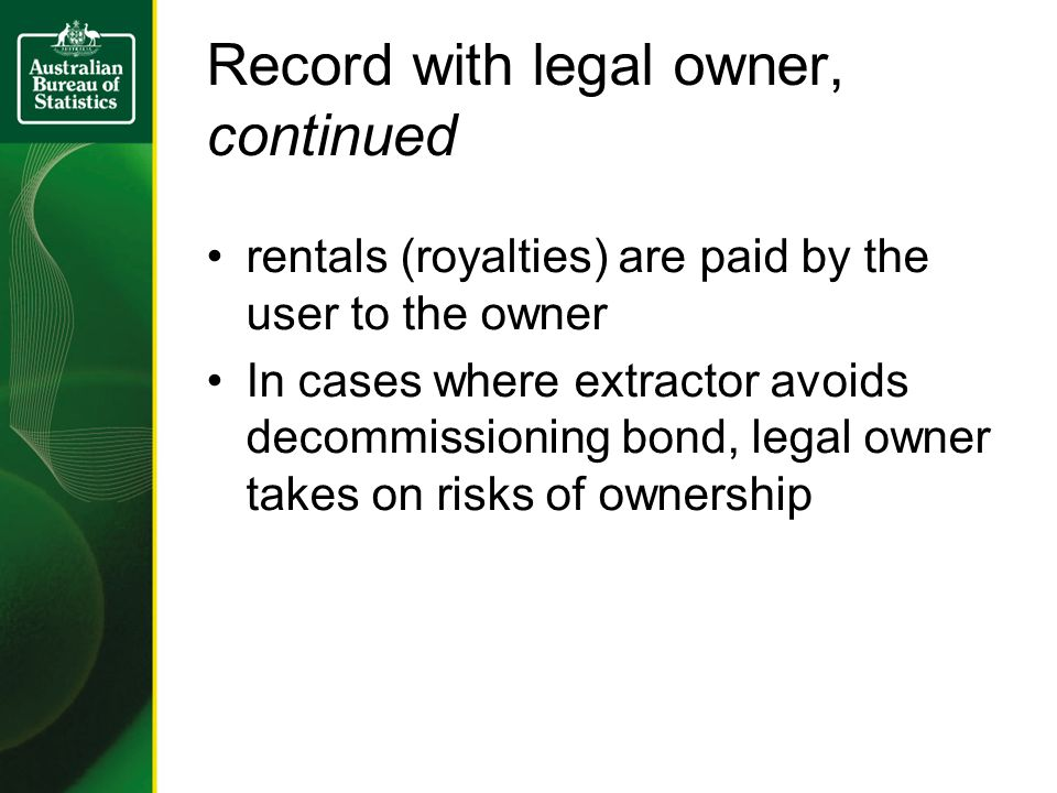 Record with legal owner, continued rentals (royalties) are paid by the user to the owner In cases where extractor avoids decommissioning bond, legal o