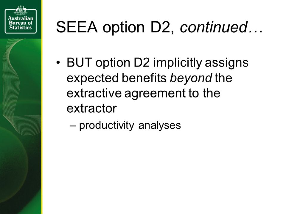 SEEA option D2, continued… BUT option D2 implicitly assigns expected benefits beyond the extractive agreement to the extractor –productivity analyses