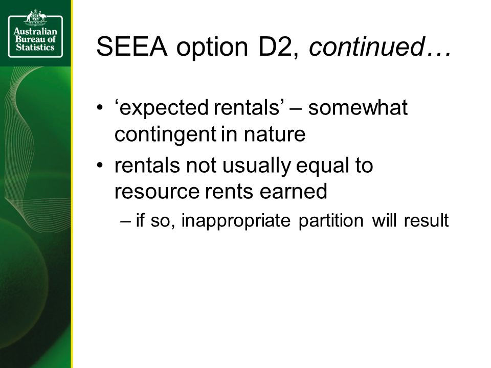 SEEA option D2, continued… 'expected rentals' – somewhat contingent in nature rentals not usually equal to resource rents earned –if so, inappropriate