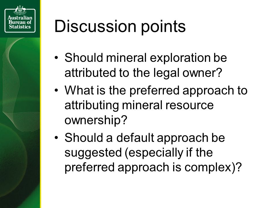Discussion points Should mineral exploration be attributed to the legal owner? What is the preferred approach to attributing mineral resource ownershi