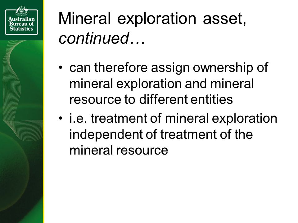 Mineral exploration asset, continued… can therefore assign ownership of mineral exploration and mineral resource to different entities i.e. treatment