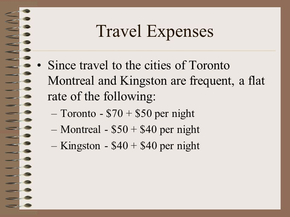 Travel Expenses Since travel to the cities of Toronto Montreal and Kingston are frequent, a flat rate of the following: –Toronto - $70 + $50 per night –Montreal - $50 + $40 per night –Kingston - $40 + $40 per night