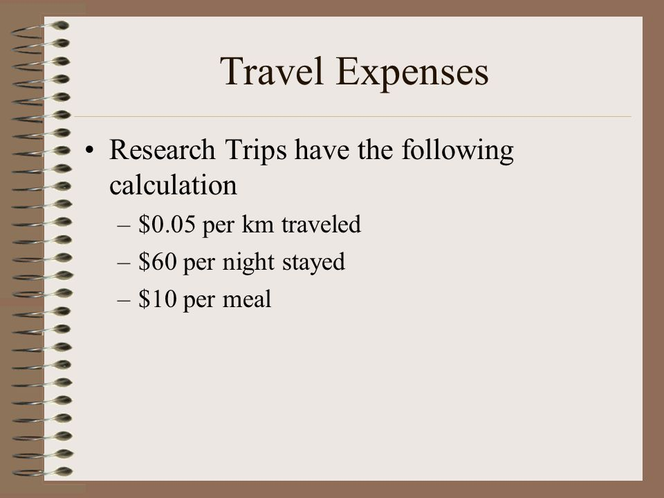 Travel Expenses Research Trips have the following calculation –$0.05 per km traveled –$60 per night stayed –$10 per meal