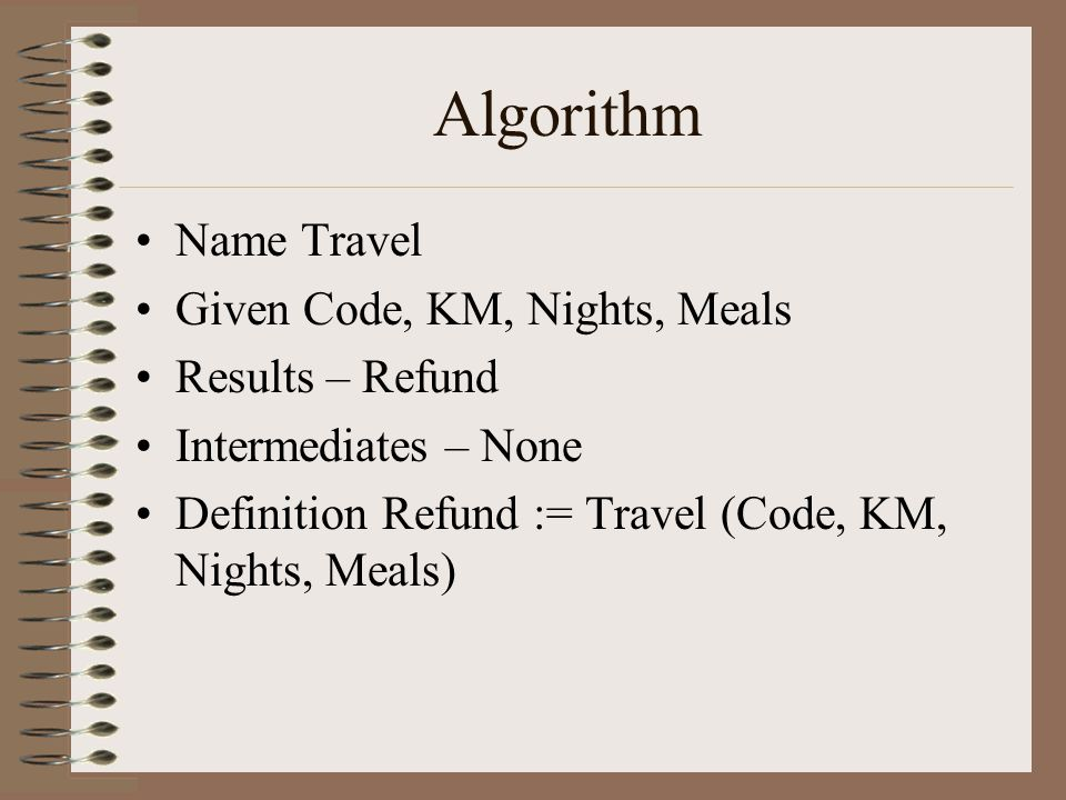 Algorithm Name Travel Given Code, KM, Nights, Meals Results – Refund Intermediates – None Definition Refund := Travel (Code, KM, Nights, Meals)