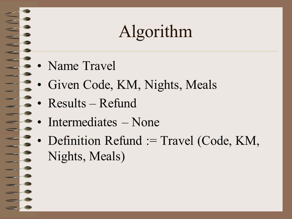 Algorithm Get Code Get KM, Nights, Meals If (Code = TO) Refund = 70 + 50 * Nights Else if (Code = MO) Refund = 50 + 40 * Nights Else if (Code = KI) Refund = 40 + 40 * Nights Else if (Code = RS) Refund = 0.5 * KM + 60 * Nights + 10 * Meals Else if (Code = MK) Refund = 0.5 * KM + 80 * Nights + 25 * Meals Else Refund = -999 Give Refund