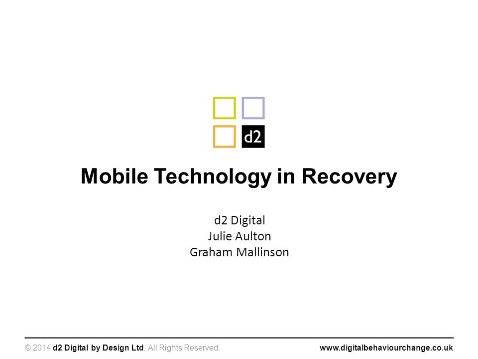 © 2014 d2 Digital by Design Ltd. All Rights Reserved.www.digitalbehaviourchange.co.uk Mobile Technology in Recovery d2 Digital Julie Aulton Graham Mal