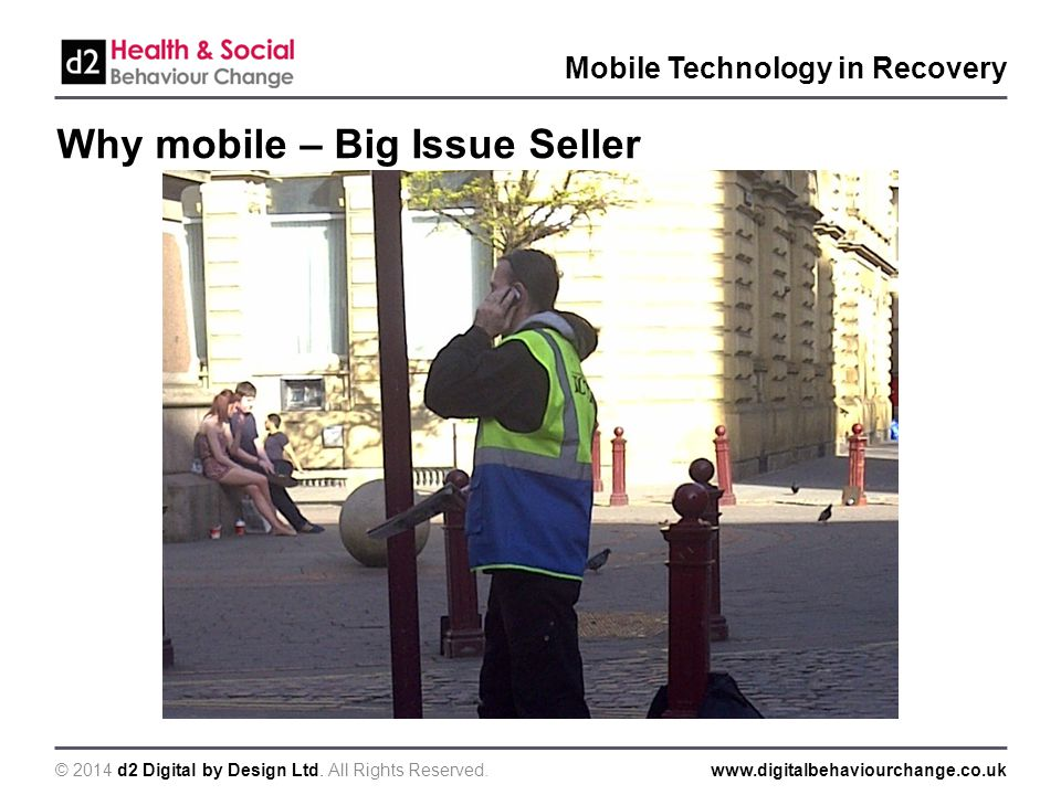 © 2014 d2 Digital by Design Ltd. All Rights Reserved.www.digitalbehaviourchange.co.uk Mobile Technology in Recovery Why mobile – Big Issue Seller