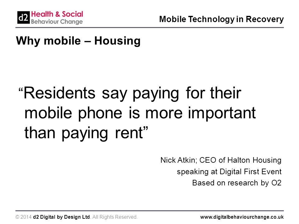 "© 2014 d2 Digital by Design Ltd. All Rights Reserved.www.digitalbehaviourchange.co.uk Mobile Technology in Recovery Why mobile – Housing "" Residents s"