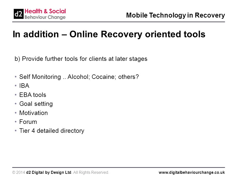 © 2014 d2 Digital by Design Ltd. All Rights Reserved.www.digitalbehaviourchange.co.uk Mobile Technology in Recovery In addition – Online Recovery orie