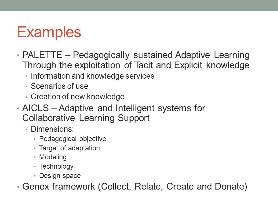 Examples PALETTE – Pedagogically sustained Adaptive Learning Through the exploitation of Tacit and Explicit knowledge Information and knowledge services Scenarios of use Creation of new knowledge AICLS – Adaptive and Intelligent systems for Collaborative Learning Support Dimensions: Pedagogical objective Target of adaptation Modeling Technology Design space Genex framework (Collect, Relate, Create and Donate)