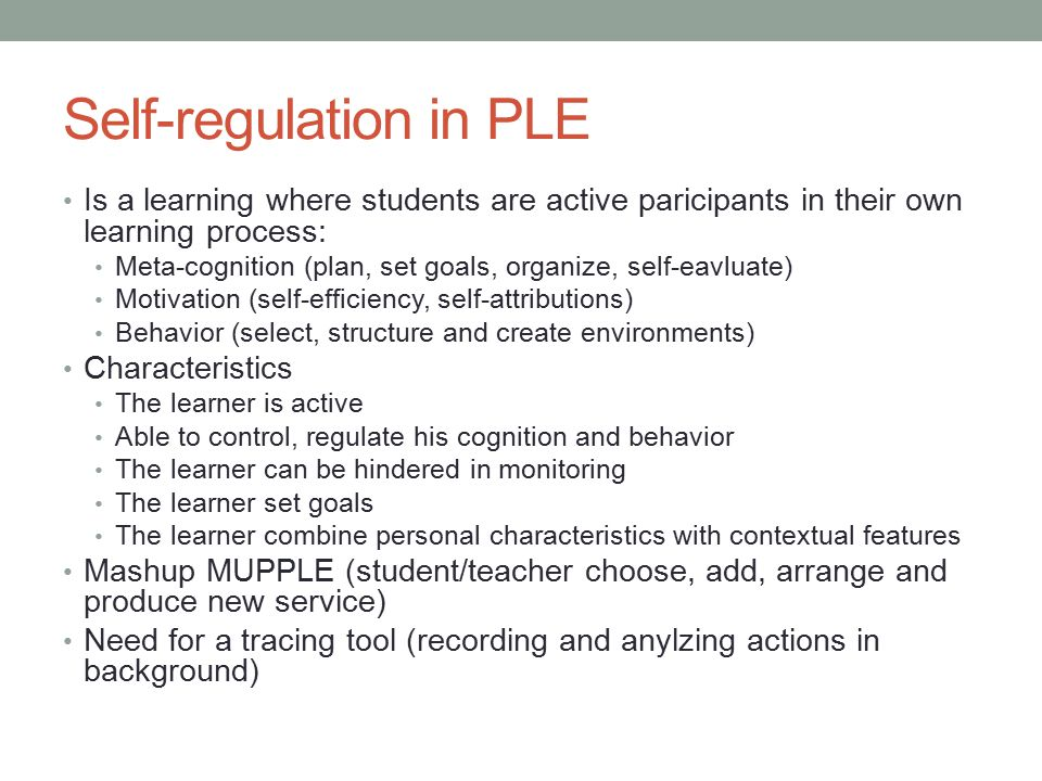 Self-regulation in PLE Is a learning where students are active paricipants in their own learning process: Meta-cognition (plan, set goals, organize, self-eavluate) Motivation (self-efficiency, self-attributions) Behavior (select, structure and create environments) Characteristics The learner is active Able to control, regulate his cognition and behavior The learner can be hindered in monitoring The learner set goals The learner combine personal characteristics with contextual features Mashup MUPPLE (student/teacher choose, add, arrange and produce new service) Need for a tracing tool (recording and anylzing actions in background)