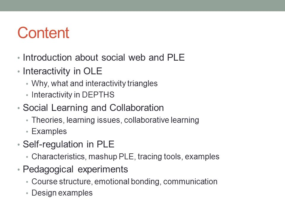 Content Introduction about social web and PLE Interactivity in OLE Why, what and interactivity triangles Interactivity in DEPTHS Social Learning and Collaboration Theories, learning issues, collaborative learning Examples Self-regulation in PLE Characteristics, mashup PLE, tracing tools, examples Pedagogical experiments Course structure, emotional bonding, communication Design examples