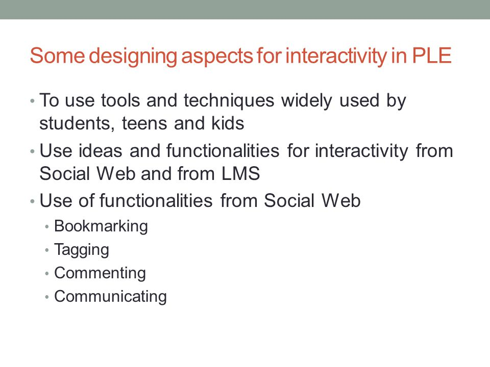 Some designing aspects for interactivity in PLE To use tools and techniques widely used by students, teens and kids Use ideas and functionalities for interactivity from Social Web and from LMS Use of functionalities from Social Web Bookmarking Tagging Commenting Communicating