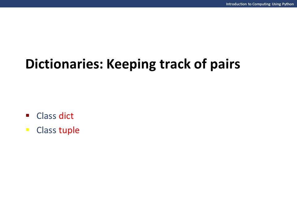 Introduction to Computing Using Python Dictionaries: Keeping track of pairs  Class dict  Class tuple
