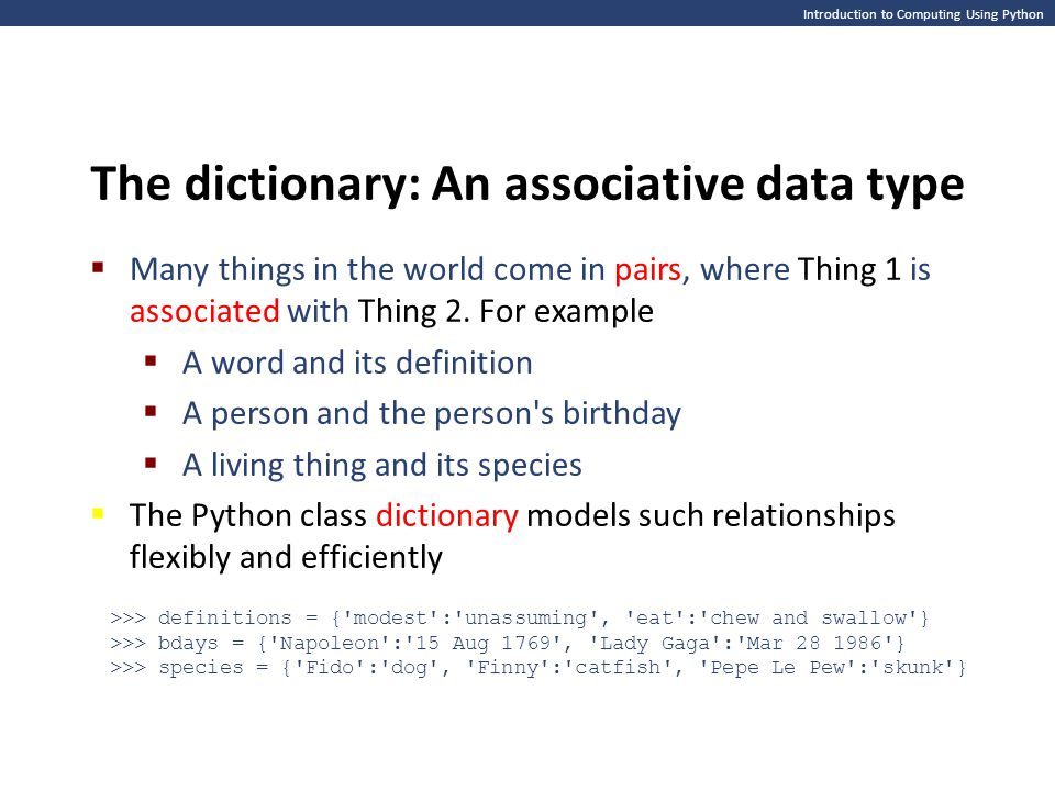 Introduction to Computing Using Python The dictionary: An associative data type  Many things in the world come in pairs, where Thing 1 is associated
