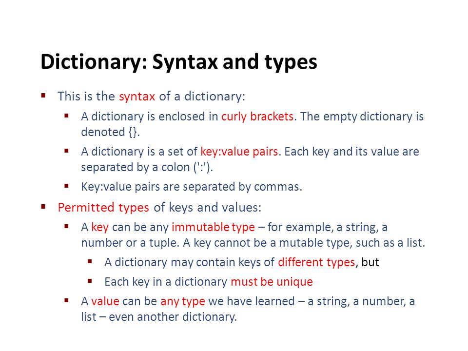 Introduction to Computing Using Python Dictionary: Syntax and types  This is the syntax of a dictionary:  A dictionary is enclosed in curly brackets