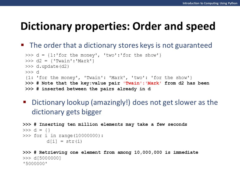 Introduction to Computing Using Python Dictionary properties: Order and speed  The order that a dictionary stores keys is not guaranteed >>> d = {1:'