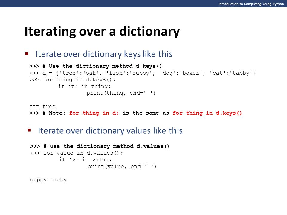 Introduction to Computing Using Python Iterating over a dictionary  Iterate over dictionary keys like this >>> # Use the dictionary method d.keys() >