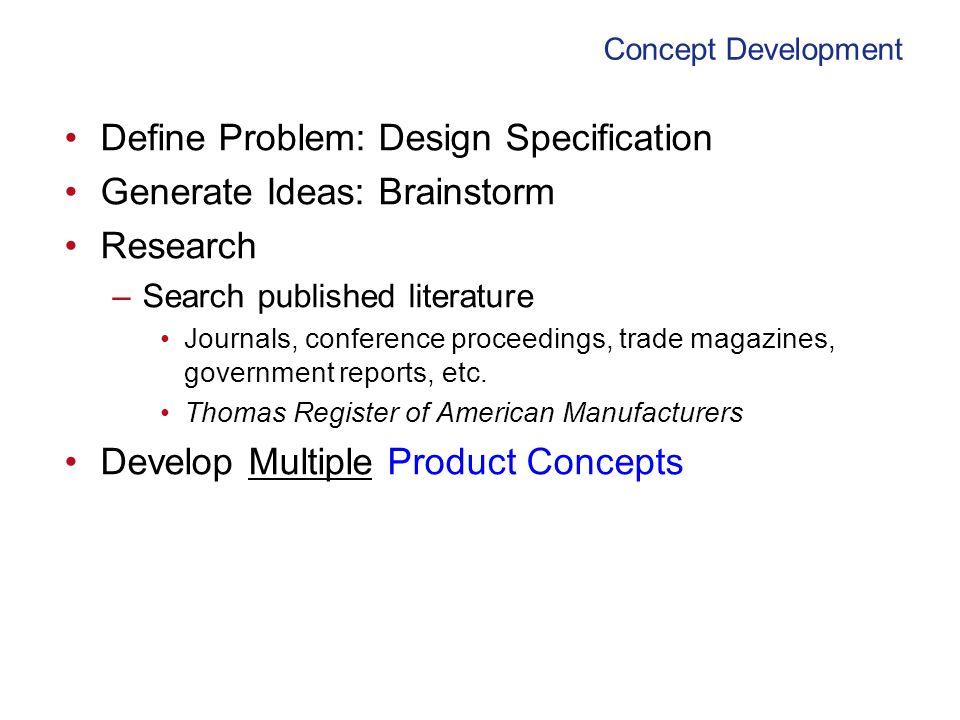 Concept Development Define Problem: Design Specification Generate Ideas: Brainstorm Research –Search published literature Journals, conference proceed