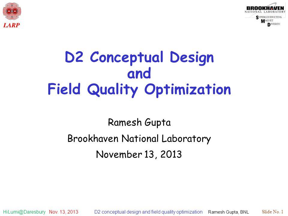 D2 conceptual design and field quality optimization Ramesh Gupta, BNL Slide No. 1 HiLumi@Daresbury Nov. 13, 2013 D2 Conceptual Design and Field Qualit