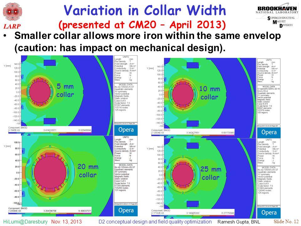 D2 conceptual design and field quality optimization Ramesh Gupta, BNL Slide No. 12 HiLumi@Daresbury Nov. 13, 2013 Variation in Collar Width (presented
