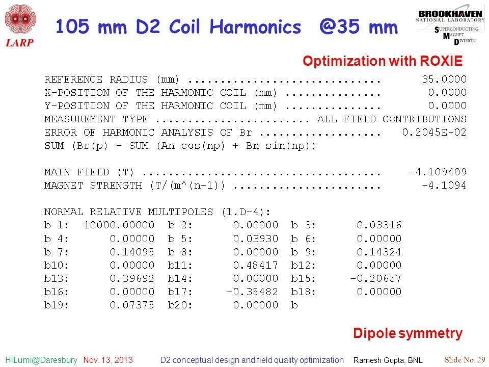 D2 conceptual design and field quality optimization Ramesh Gupta, BNL Slide No. 29 HiLumi@Daresbury Nov. 13, 2013 105 mm D2 Coil Harmonics @35 mm Opti