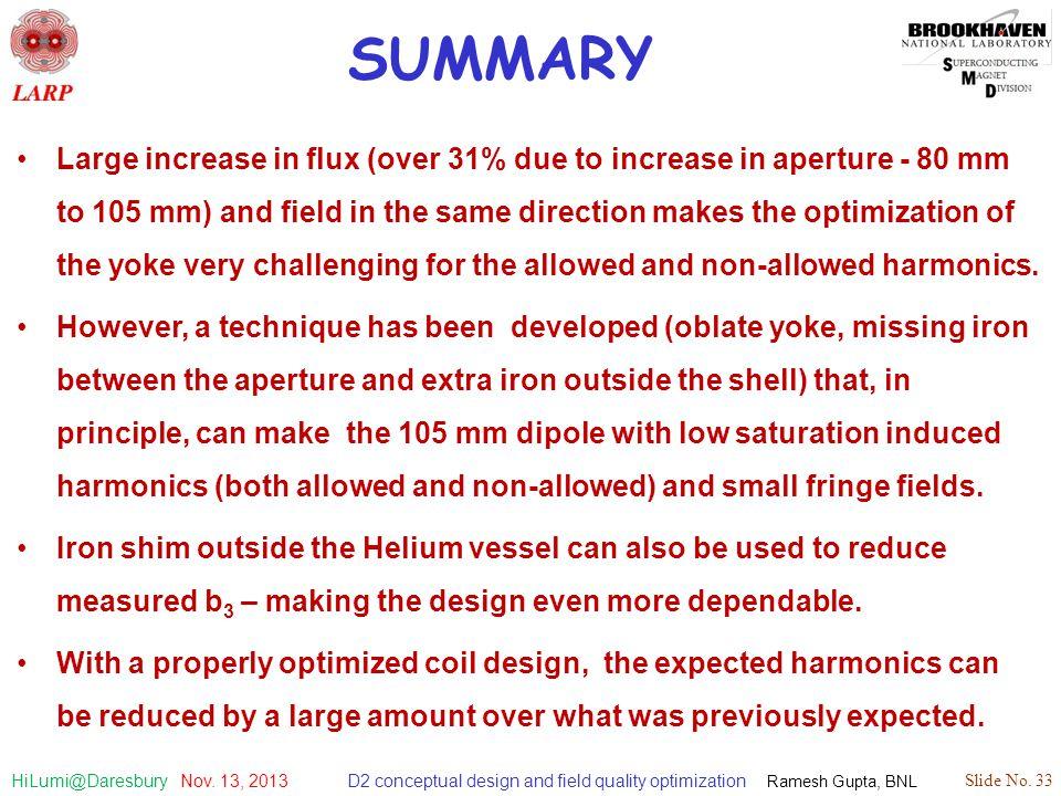 D2 conceptual design and field quality optimization Ramesh Gupta, BNL Slide No. 33 HiLumi@Daresbury Nov. 13, 2013 SUMMARY Large increase in flux (over