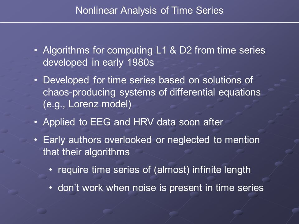 Algorithms for computing L1 & D2 from time series developed in early 1980s Developed for time series based on solutions of chaos-producing systems of